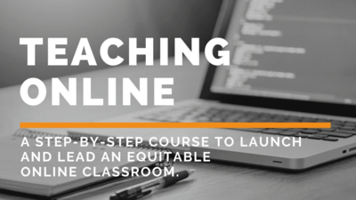 Teaching Online A Step-By-Step Course to Launch and Lead An Equitable Online Classroom.